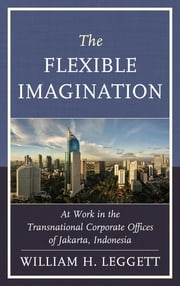 The Flexible Imagination - At Work in the Transnational Corporate Offices of Jakarta, Indonesia ebook by William Leggett