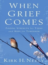 When Grief Comes - Finding Strength for Today and Hope for Tomorrow ebook by Kirk Neely