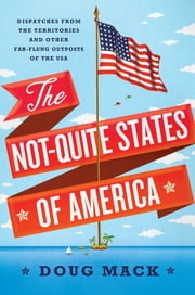 The Not-Quite States of America: Dispatches from the Territories and Other Far-Flung Outposts of the USA ebook by Doug Mack