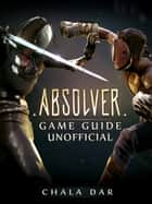 Absolver Game Guide Unofficial ebook by Chala Dar