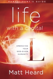 Life with a Capital L Participant's Guide - Embracing Your God-Given Humanity ebook by Matt Heard