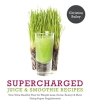 "Supercharged Juice & Smoothie Recipes - ""Your Ultra-Healthy Plan for Weight Loss, Detox, Beauty & More Using Super-Supplements"" ebook by Christine Bailey"