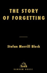 The Story of Forgetting - A Novel ebook by Stefan Merrill Block