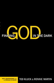 Finding God in the Dark - Faith, Disappointment, and the Struggle to Believe ebook by Ted Kluck,Ronnie Martin