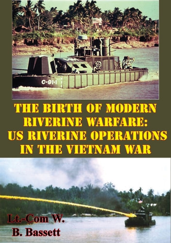 The Birth Of Modern Riverine Warfare: US Riverine Operations In The Vietnam War ebook by Lieutenant Commander William B. Bassett