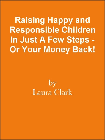 Raising Happy and Responsible Children In Just A Few Steps - Or Your Money Back! ebook by Editorial Team Of MPowerUniversity.com