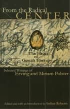 From the Radical Center - The Heart of Gestalt Therapy ebook by Erving Polster, Miriam Polster