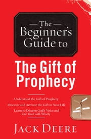 The Beginner's Guide to the Gift of Prophecy ebook by Jack Deere
