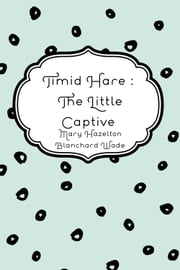Timid Hare : The Little Captive ebook by Mary Hazelton Blanchard Wade