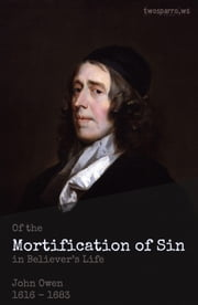 The Mortification of Sin - Of the Mortification of Sin in Believers ebook by John Owen