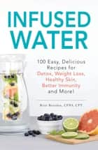 Infused Water - 100 Easy, Delicious Recipes for Detox, Weight Loss, Healthy Skin, Better Immunity, and More! ebook by Britt Brandon
