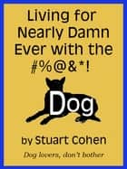 Living for Damn Near Ever with the #%@&*! Dog ebook by Stuart Cohen