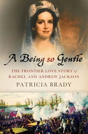 A Being So Gentle - The Frontier Love Story of Rachel and Andrew Jackson ebook by Patricia Brady