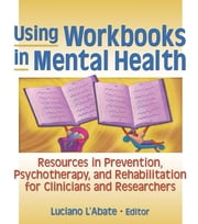 Using Workbooks in Mental Health - Resources in Prevention, Psychotherapy, and Rehabilitation for Clinicians and Researchers ebook by Luciano L'Abate