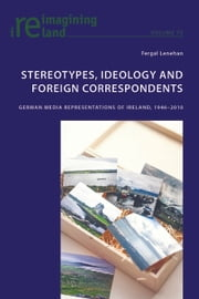 Stereotypes, Ideology and Foreign Correspondents - German Media Representations of Ireland, 1946–2010 ebook by Fergal Lenehan