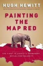 Painting the Map Red - The Fight to Create a Permanent Republican Majority ebook by Hugh Hewitt