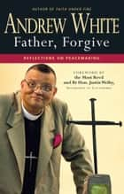 Father, Forgive - Reflections on Peacemaking ebook by Andrew White