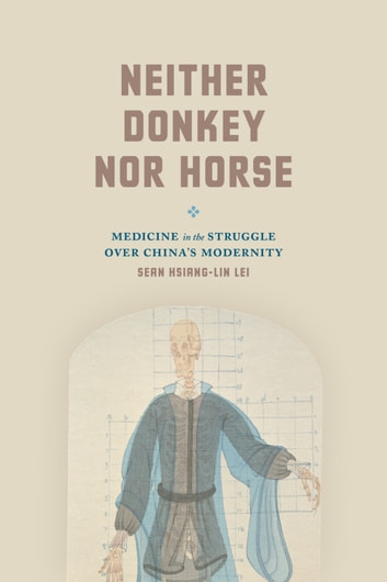 Neither Donkey nor Horse - Medicine in the Struggle over China's Modernity ebook by Sean Hsiang-lin Lei