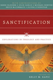 Sanctification - Explorations in Theology and Practice ebook by Kelly M. Kapic