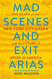 Mad Scenes and Exit Arias - The Death of the New York City Opera and the Future of Opera in America ebook by Heidi Waleson