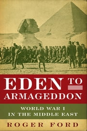 Eden to Armageddon: World War I in the Middle East ebook by Roger Ford