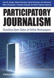 Participatory Journalism - Guarding Open Gates at Online Newspapers ebook by Jane B. Singer,David Domingo,Ari Heinonen,Alfred Hermida,Steve Paulussen,Thorsten Quandt,Zvi Reich,Marina Vujnovic