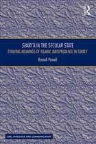 Shari`a in the Secular State - Evolving Meanings of Islamic Jurisprudence in Turkey ebook by Russell Powell