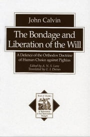 The Bondage and Liberation of the Will (Texts and Studies in Reformation and Post-Reformation Thought) - A Defence of the Orthodox Doctrine of Human Choice against Pighius ebook by John Calvin,G. Davies,A. N. S. Lane