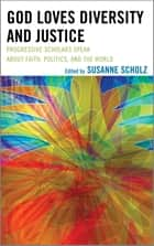 God Loves Diversity and Justice - Progressive Scholars Speak about Faith, Politics, and the World ebook by Susanne Scholz, Pat Davis, Maria A. Dixon,...