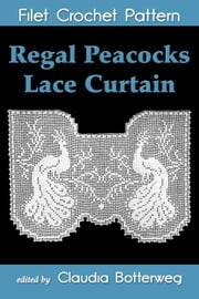 Regal Peacocks Lace Curtain Filet Crochet Pattern - Complete Instructions and Chart ebook by Kobo.Web.Store.Products.Fields.ContributorFieldViewModel