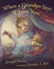 "When a Grandpa Says ""I Love You"" - with audio recording ebook by Douglas Wood,Jennifer A. Bell"
