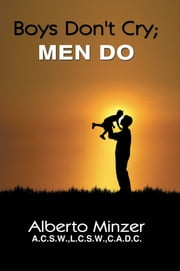 Boys Don't Cry; MEN DO ebook by Alberto Minzer, A.C.S.W.,L.C.S.W.