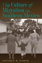 The Culture of Migration in Southern Mexico ebook by Jeffrey H. Cohen