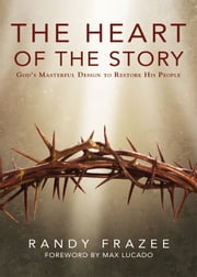 The Heart of the Story - God's Masterful Design to Restore His People ebook by Randy Frazee,Lucado