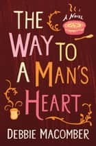 The Way to a Man's Heart - A Novel ebook by Debbie Macomber