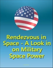 Rendezvous In Space: A Look In on Military Space Power - Effects of Starfish Prime Nuclear Explosion on Space Policy, Comparison of Space Power to Air Power ebook by Progressive Management