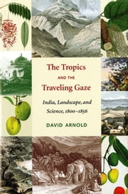 The Tropics and the Traveling Gaze - India, Landscape, and Science, 1800-1856 ebook by David John Arnold