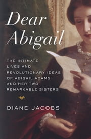 Dear Abigail - The Intimate Lives and Revolutionary Ideas of Abigail Adams and Her Two Remarkable Sisters ebook by Diane Jacobs