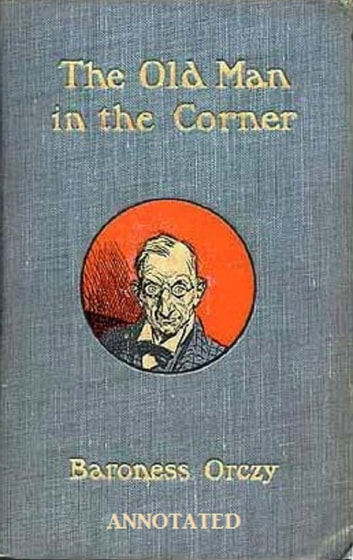 The Old Man In The Corner Annotated Ebook By Baroness Orczy
