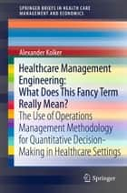 Healthcare Management Engineering: What Does This Fancy Term Really Mean? - The Use of Operations Management Methodology for Quantitative Decision-Making in Healthcare Settings ebook by Alexander Kolker