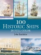 100 Historic Ships in Full Color ebook by John Batchelor