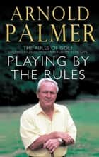Playing By The Rules - The Rules Of Golf Explained & Illustrated From A Lifetime In The Game ebook by Arnold Palmer