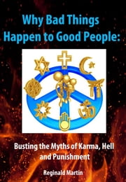 Why Bad Things Happen to Good People: Busting the Myths of Karma, Hell and Punishment ebook by Reginald Martin