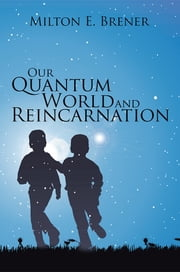 Our Quantum World and Reincarnation ebook by Milton E. Brener