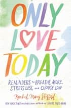 Only Love Today - Reminders to Breathe More, Stress Less, and Choose Love ebook by Rachel Macy Stafford