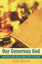 Our Generous God - Discover God'S Generosity to You in Christ ebook by Joel Bruce