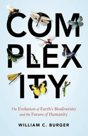 Complexity - The Evolution of Earth's Biodiversity and the Future of Humanity ebook by William C. Burger