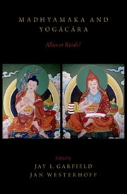 Madhyamaka and Yogacara - Allies or Rivals? ebook by Jay L. Garfield,Jan Westerhoff