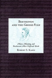 Beethoven and the Grosse Fuge - Music, Meaning, and Beethoven's Most Difficult Work ebook by Robert S. Kahn