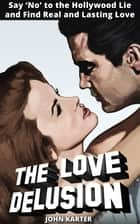 The Love Delusion - Say No to the Hollywood Lie and Find Real and Lasting Love ebook by John Karter